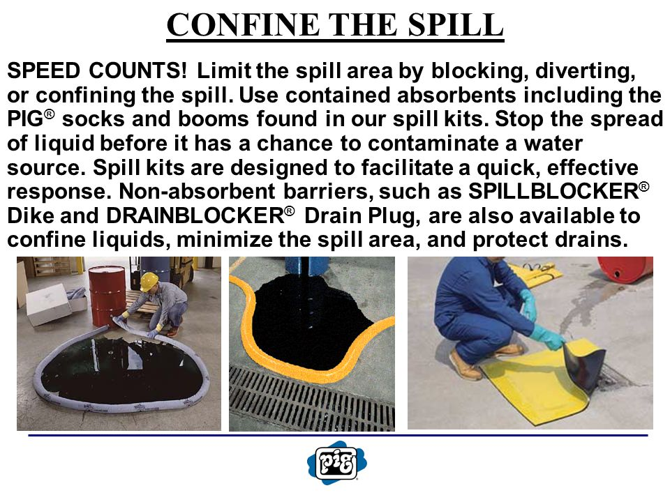 CONFINE THE SPILL SPEED COUNTS! Limit the spill area by blocking, diverting, or confining the spill. Use contained absorbents including the PIG ® sock