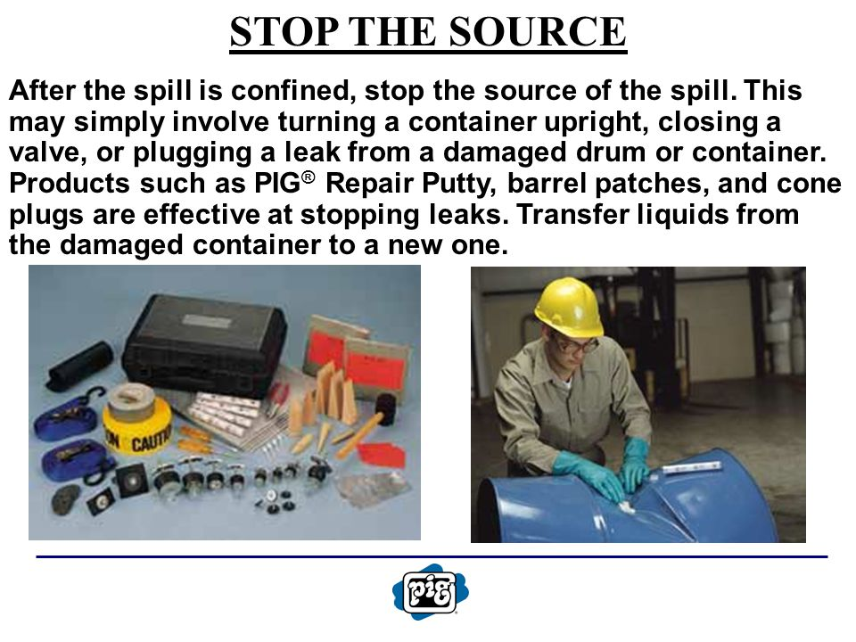 STOP THE SOURCE After the spill is confined, stop the source of the spill. This may simply involve turning a container upright, closing a valve, or pl