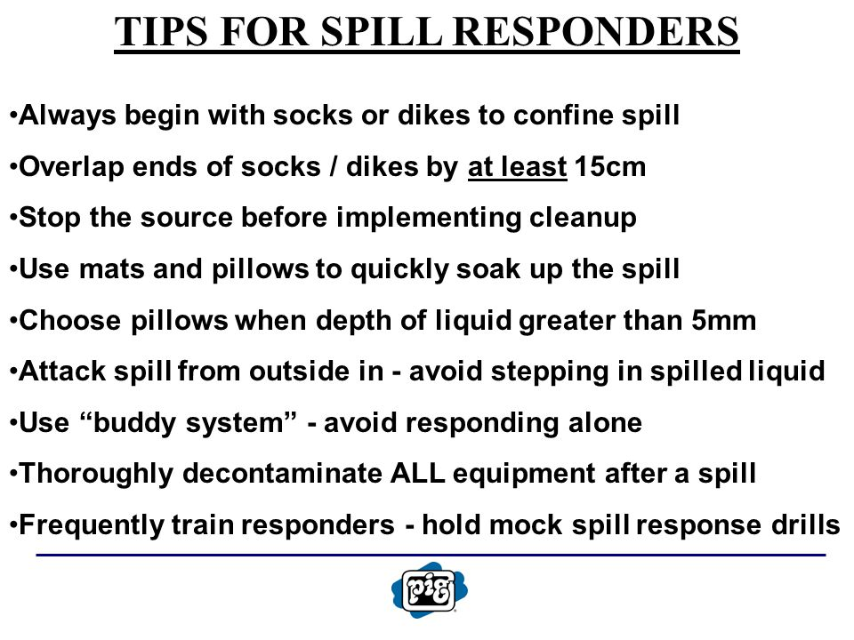 TIPS FOR SPILL RESPONDERS Always begin with socks or dikes to confine spill Overlap ends of socks / dikes by at least 15cm Stop the source before implementing cleanup Use mats and pillows to quickly soak up the spill Choose pillows when depth of liquid greater than 5mm Attack spill from outside in - avoid stepping in spilled liquid Use buddy system - avoid responding alone Thoroughly decontaminate ALL equipment after a spill Frequently train responders - hold mock spill response drills