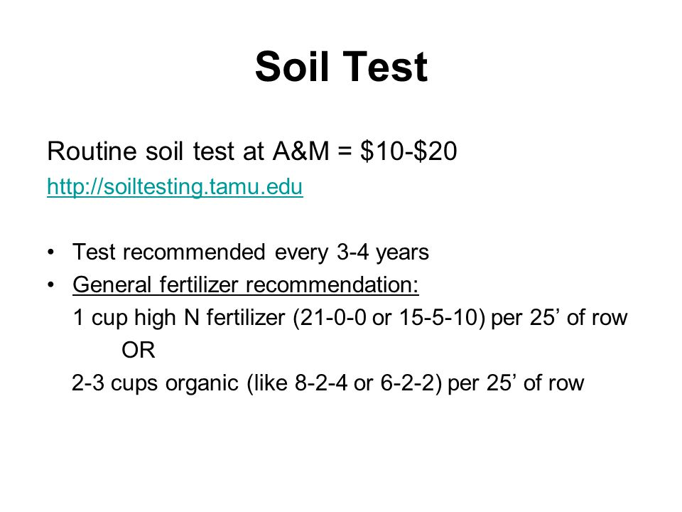 Soil Test Routine soil test at A&M = $10-$20 http://soiltesting.tamu.edu Test recommended every 3-4 years General fertilizer recommendation: 1 cup hig