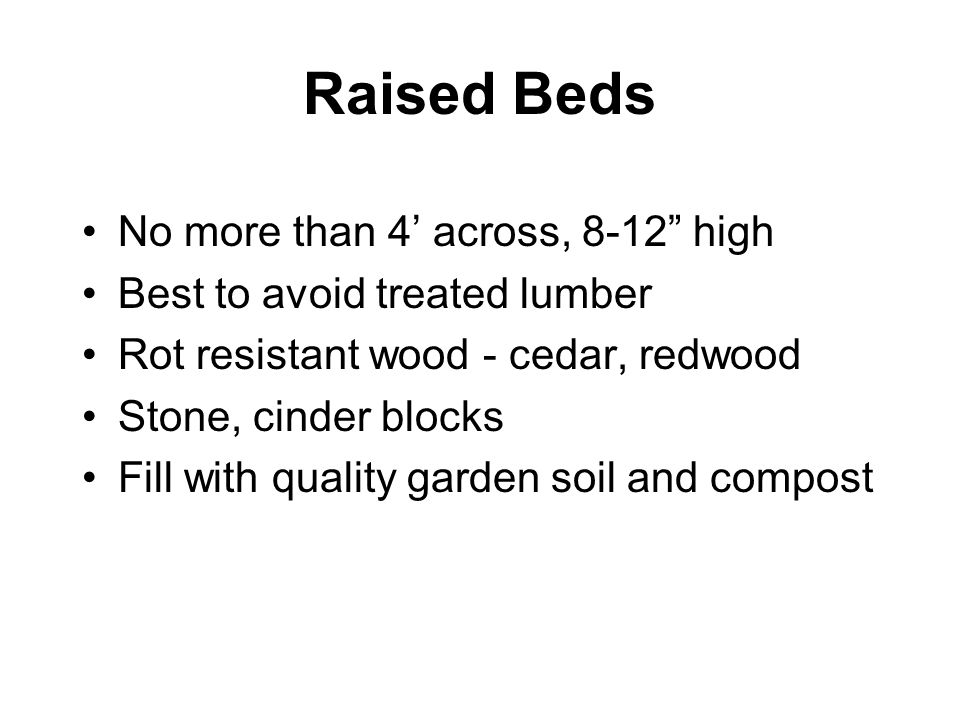 "Raised Beds No more than 4' across, 8-12"" high Best to avoid treated lumber Rot resistant wood - cedar, redwood Stone, cinder blocks Fill with quality"