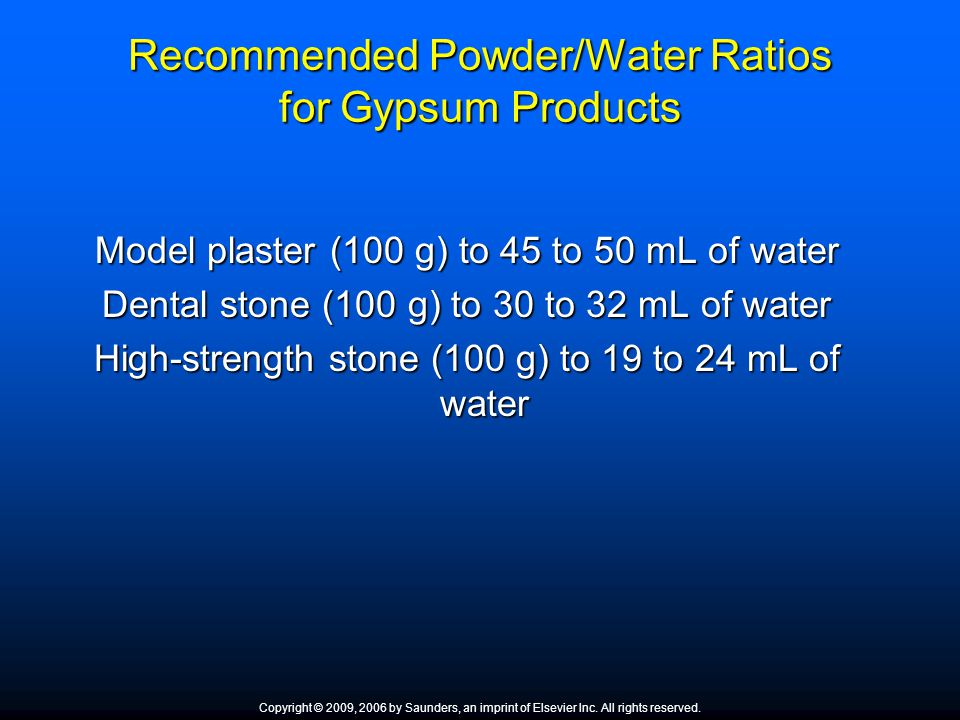 Recommended Powder/Water Ratios for Gypsum Products Model plaster (100 g) to 45 to 50 mL of water Dental stone (100 g) to 30 to 32 mL of water High-st