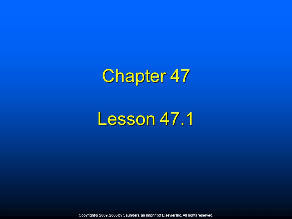 Chapter 47 Lesson 47.1 Copyright © 2009, 2006 by Saunders, an imprint of Elsevier Inc. All rights reserved.