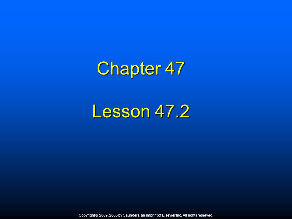 Chapter 47 Lesson 47.2 Copyright © 2009, 2006 by Saunders, an imprint of Elsevier Inc. All rights reserved.