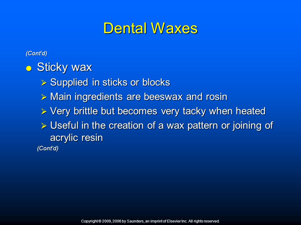 Dental Waxes (Cont'd)  Sticky wax  Supplied in sticks or blocks  Main ingredients are beeswax and rosin  Very brittle but becomes very tacky when