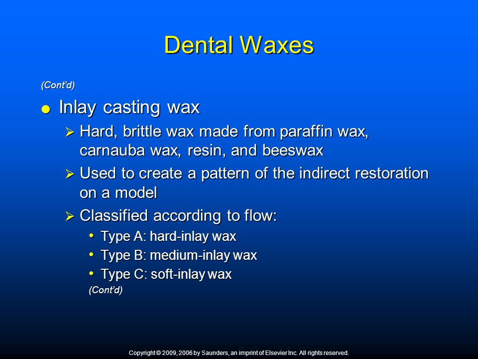 Dental Waxes (Cont'd)  Inlay casting wax  Hard, brittle wax made from paraffin wax, carnauba wax, resin, and beeswax  Used to create a pattern of t