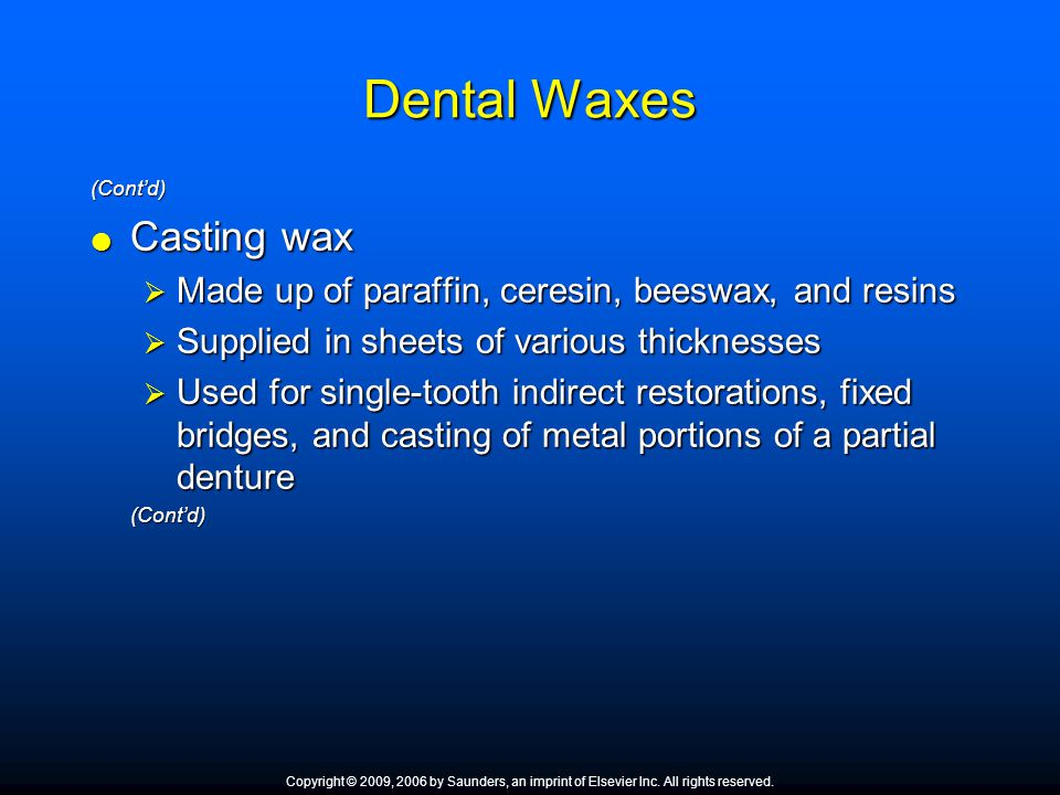 Dental Waxes (Cont'd)  Casting wax  Made up of paraffin, ceresin, beeswax, and resins  Supplied in sheets of various thicknesses  Used for single-