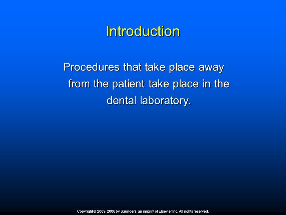 Introduction Procedures that take place away from the patient take place in the dental laboratory. Copyright © 2009, 2006 by Saunders, an imprint of E