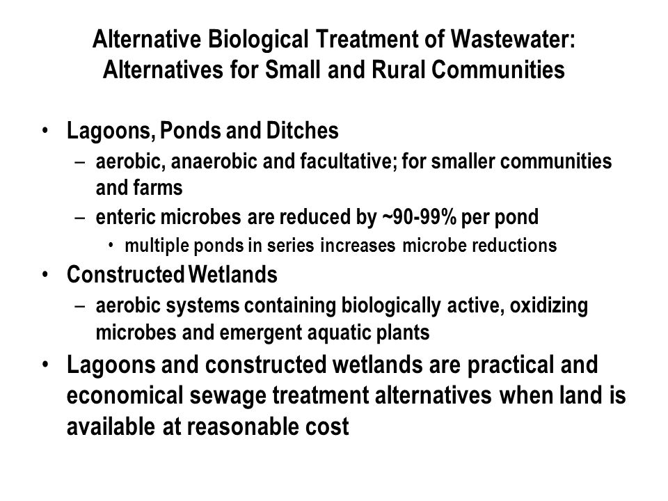 Alternative Biological Treatment of Wastewater: Alternatives for Small and Rural Communities Lagoons, Ponds and Ditches – aerobic, anaerobic and facultative; for smaller communities and farms – enteric microbes are reduced by ~90-99% per pond multiple ponds in series increases microbe reductions Constructed Wetlands – aerobic systems containing biologically active, oxidizing microbes and emergent aquatic plants Lagoons and constructed wetlands are practical and economical sewage treatment alternatives when land is available at reasonable cost