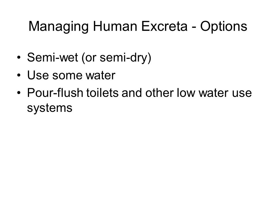 Managing Human Excreta - Options Semi-wet (or semi-dry) Use some water Pour-flush toilets and other low water use systems