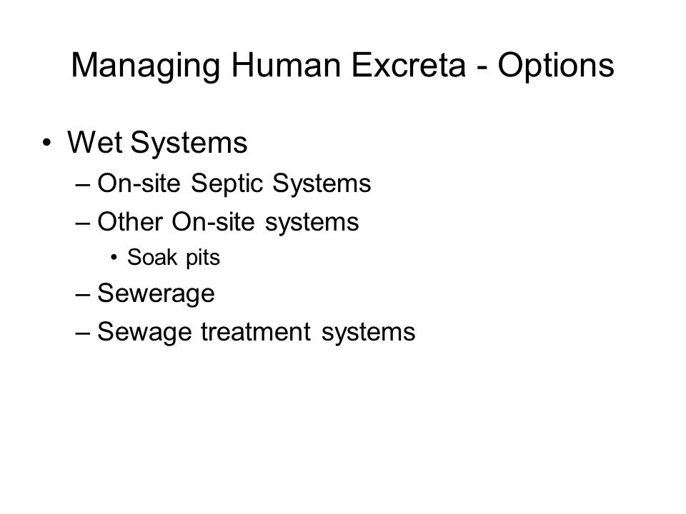 Managing Human Excreta - Options Wet Systems –On-site Septic Systems –Other On-site systems Soak pits –Sewerage –Sewage treatment systems
