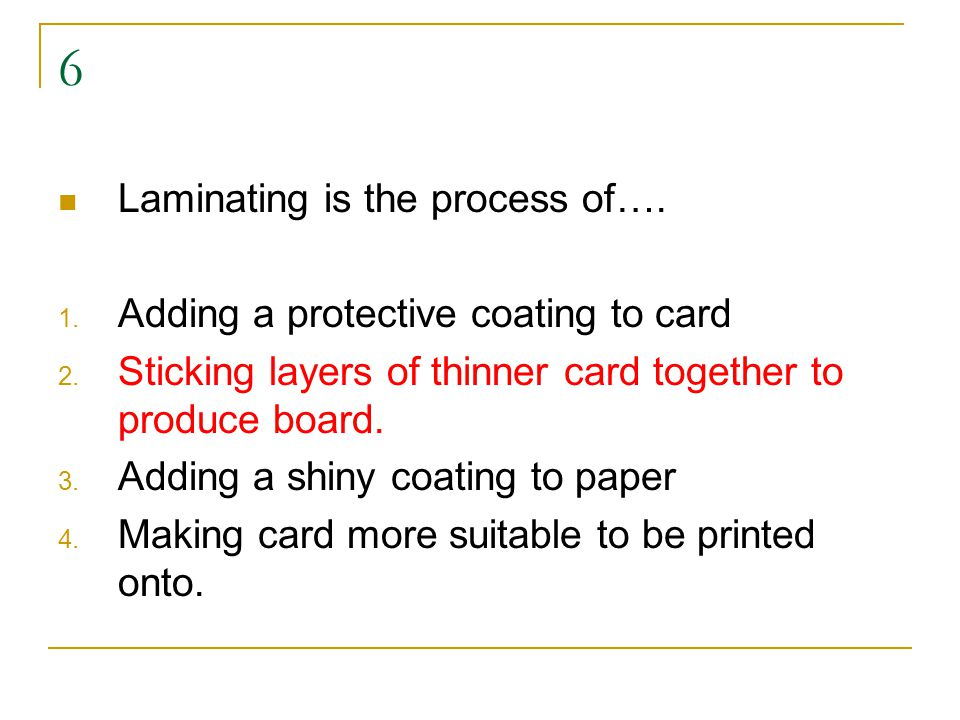 6 Laminating is the process of…. 1. Adding a protective coating to card 2.