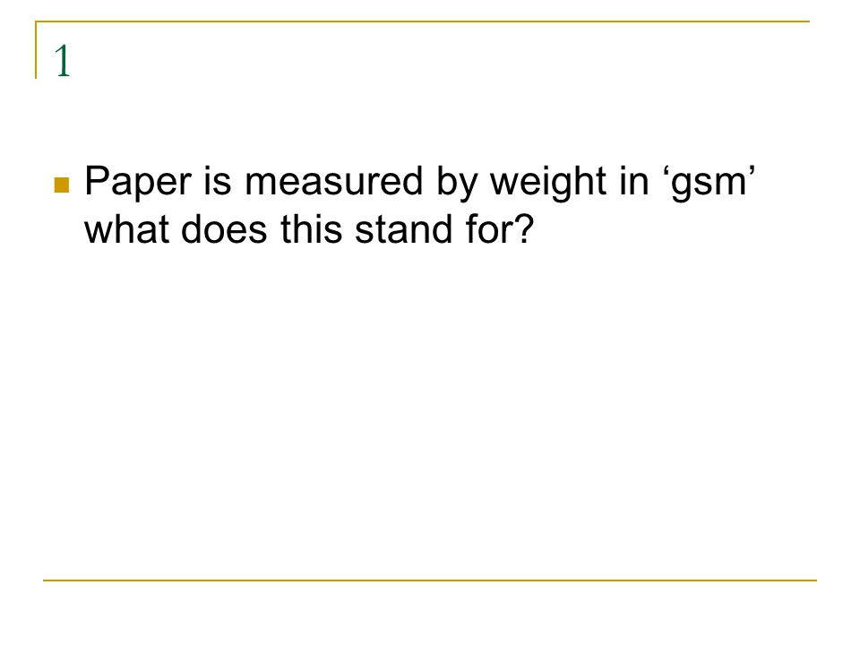 1 Paper is measured by weight in 'gsm' what does this stand for? Grams per Square Metre