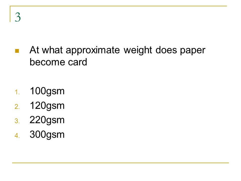 3 At what approximate weight does paper become card 1. 100gsm 2. 120gsm 3. 220gsm 4. 300gsm