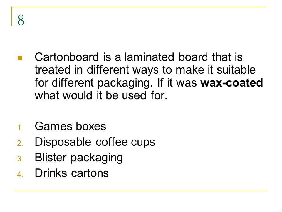 8 Cartonboard is a laminated board that is treated in different ways to make it suitable for different packaging.