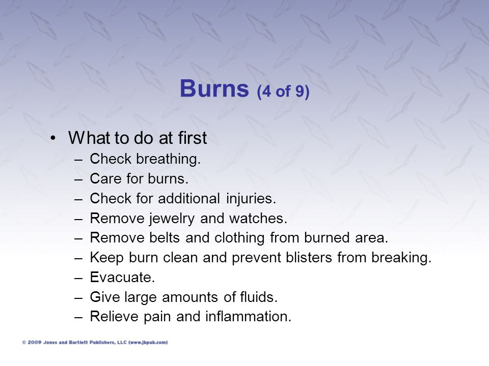 Burns (4 of 9) What to do at first –Check breathing. –Care for burns. –Check for additional injuries. –Remove jewelry and watches. –Remove belts and c