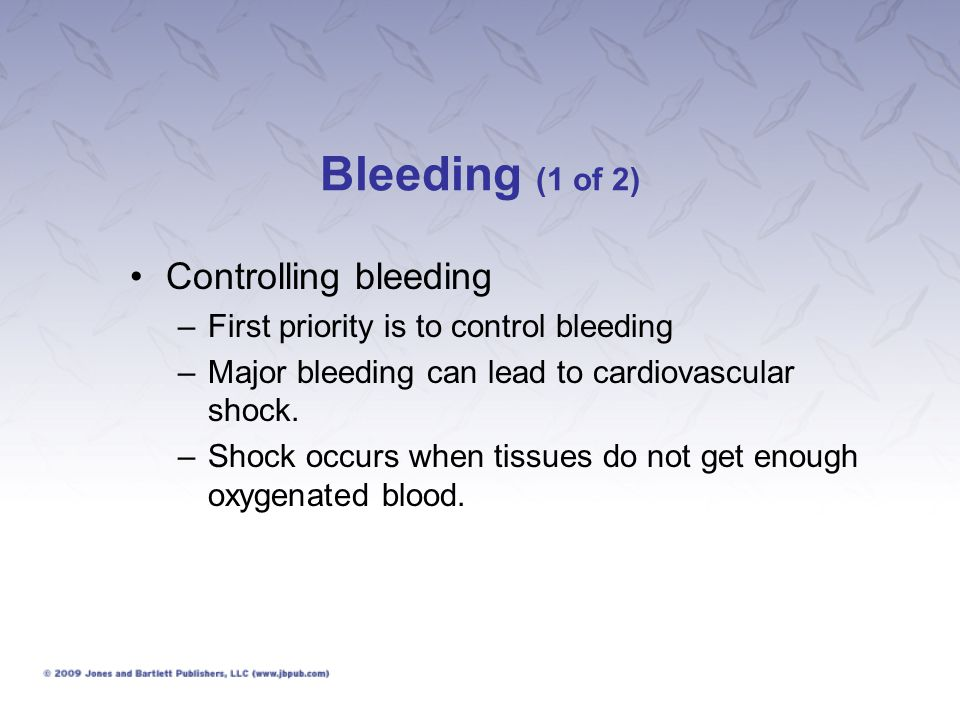 Bleeding (1 of 2) Controlling bleeding –First priority is to control bleeding –Major bleeding can lead to cardiovascular shock. –Shock occurs when tis