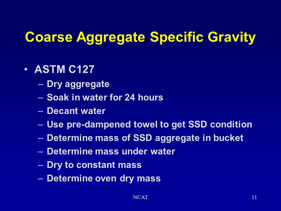 NCAT10 Specific Gravity Tests for Aggregates Two tests are needed –Coarse aggregate (retained on the 4.75 mm sieve) –Fine aggregate (passing the 4.75