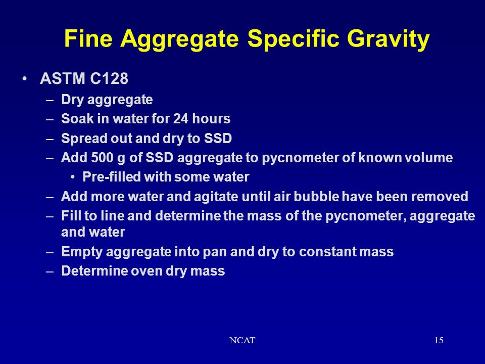 NCAT14 Coarse Aggregate Specific Gravity Calculations G sb = A / (B - C) –A = mass oven dry –B = mass SSD –C = mass under water G s,SSD = B / (B - C)