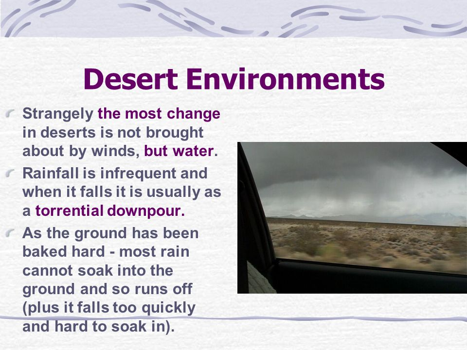 Desert Environments Strangely the most change in deserts is not brought about by winds, but water. Rainfall is infrequent and when it falls it is usua