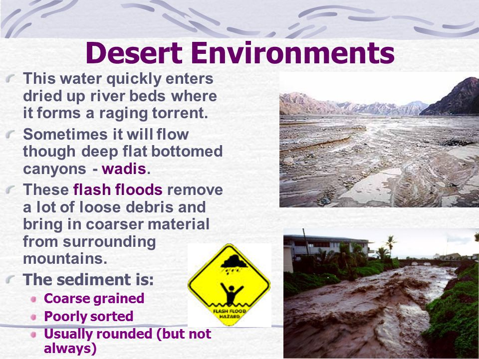 Desert Environments This water quickly enters dried up river beds where it forms a raging torrent. Sometimes it will flow though deep flat bottomed ca