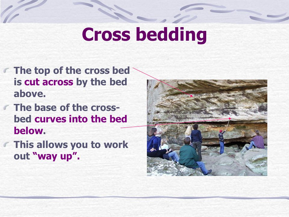 Cross bedding The top of the cross bed is cut across by the bed above. The base of the cross- bed curves into the bed below. This allows you to work o