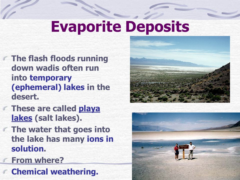 Evaporite Deposits The flash floods running down wadis often run into temporary (ephemeral) lakes in the desert. These are called playa lakes (salt la