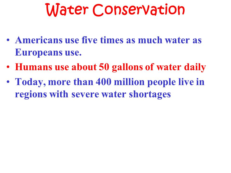 Water Conservation Americans use five times as much water as Europeans use. Humans use about 50 gallons of water daily Today, more than 400 million pe