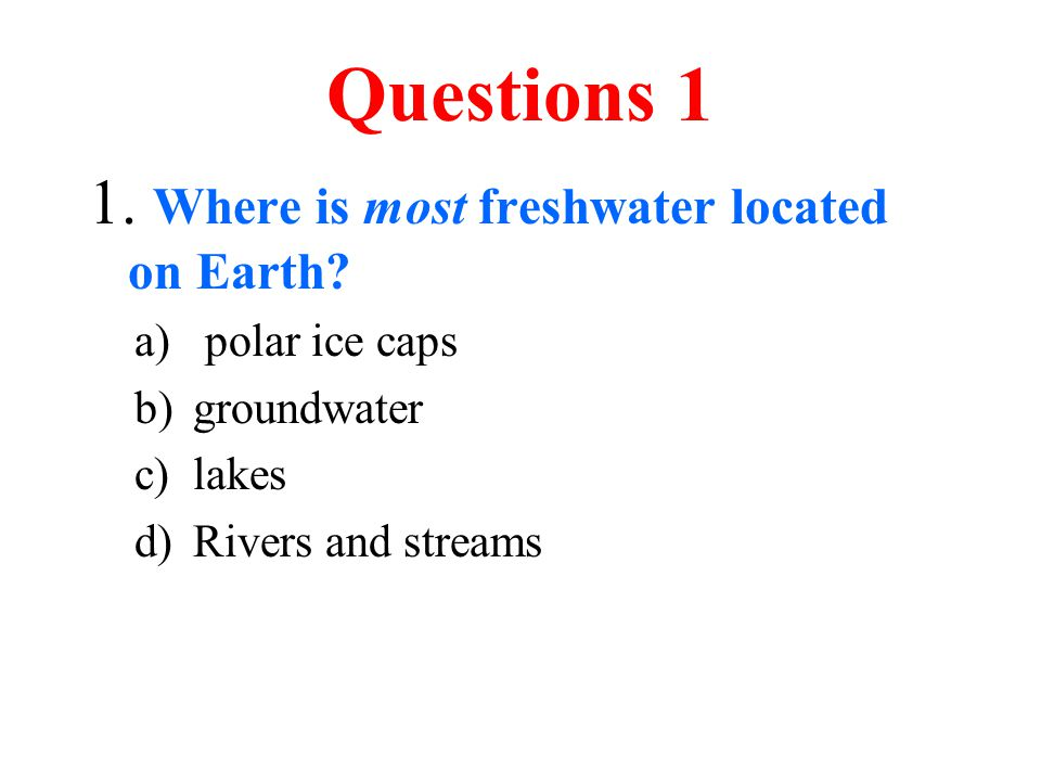 Questions 1 1. Where is most freshwater located on Earth? a) polar ice caps b)groundwater c)lakes d)Rivers and streams