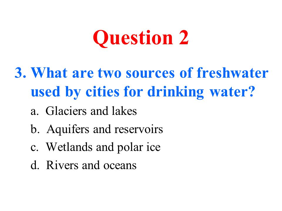 Question 2 3.What are two sources of freshwater used by cities for drinking water? a. Glaciers and lakes b. Aquifers and reservoirs c. Wetlands and po