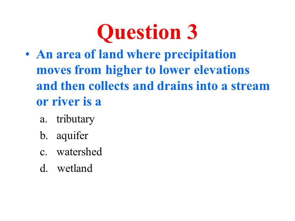 Question 3 An area of land where precipitation moves from higher to lower elevations and then collects and drains into a stream or river is a a.tribut