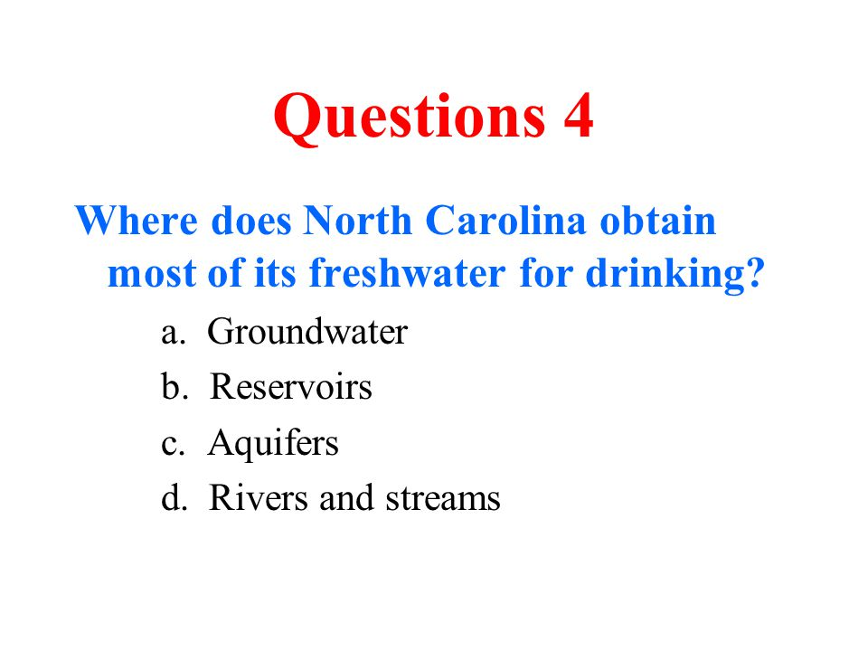Questions 4 Where does North Carolina obtain most of its freshwater for drinking? a. Groundwater b. Reservoirs c. Aquifers d. Rivers and streams