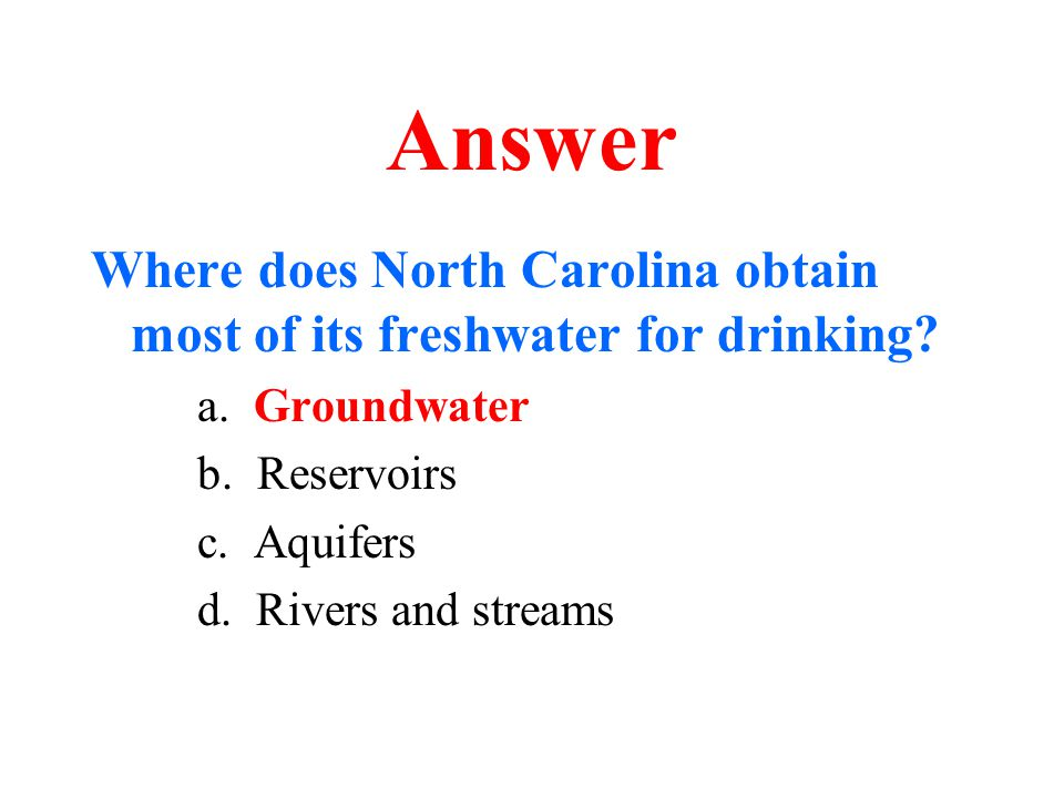 Answer Where does North Carolina obtain most of its freshwater for drinking? a. Groundwater b. Reservoirs c. Aquifers d. Rivers and streams