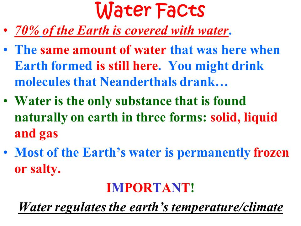 Water Facts 70% of the Earth is covered with water. The same amount of water that was here when Earth formed is still here. You might drink molecules