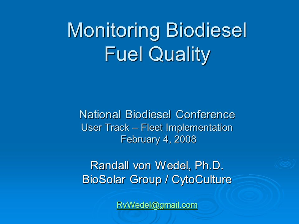 Monitoring Biodiesel Fuel Quality National Biodiesel Conference User Track – Fleet Implementation February 4, 2008 Randall von Wedel, Ph.D. BioSolar G