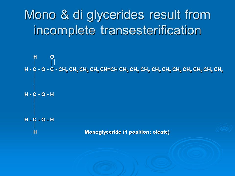 Mono & di glycerides result from incomplete transesterification H O H O     H - C - O - C - CH 2 CH 2 CH 2 CH 2 CH=CH CH 2 CH 2 CH 2 CH 2 CH 2 CH 2 CH 2 CH 2 CH 2 CH 3 H - C - O - C - CH 2 CH 2 CH 2 CH 2 CH=CH CH 2 CH 2 CH 2 CH 2 CH 2 CH 2 CH 2 CH 2 CH 2 CH 3    H - C - O - H H - C - O - H     HMonoglyceride (1 position; oleate) HMonoglyceride (1 position; oleate)
