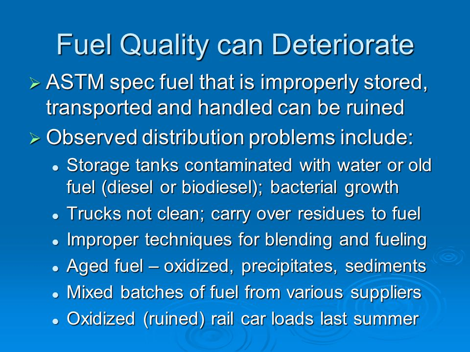 Fuel Quality can Deteriorate  ASTM spec fuel that is improperly stored, transported and handled can be ruined  Observed distribution problems include: Storage tanks contaminated with water or old fuel (diesel or biodiesel); bacterial growth Storage tanks contaminated with water or old fuel (diesel or biodiesel); bacterial growth Trucks not clean; carry over residues to fuel Trucks not clean; carry over residues to fuel Improper techniques for blending and fueling Improper techniques for blending and fueling Aged fuel – oxidized, precipitates, sediments Aged fuel – oxidized, precipitates, sediments Mixed batches of fuel from various suppliers Mixed batches of fuel from various suppliers Oxidized (ruined) rail car loads last summer Oxidized (ruined) rail car loads last summer