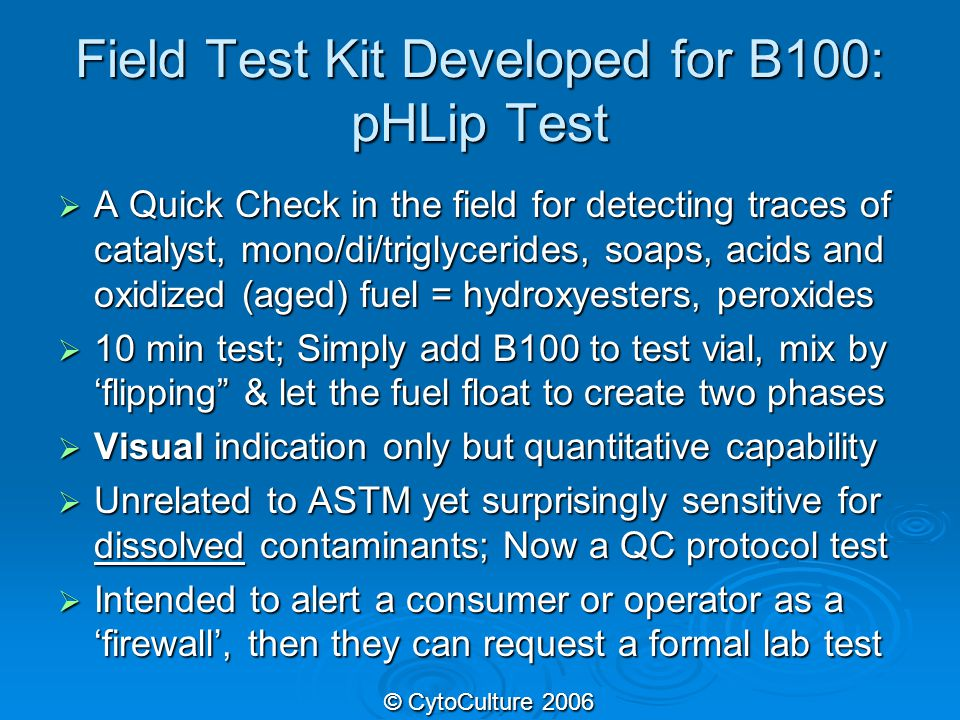 Field Test Kit Developed for B100: pHLip Test  A Quick Check in the field for detecting traces of catalyst, mono/di/triglycerides, soaps, acids and oxidized (aged) fuel = hydroxyesters, peroxides  10 min test; Simply add B100 to test vial, mix by 'flipping & let the fuel float to create two phases  Visual indication only but quantitative capability  Unrelated to ASTM yet surprisingly sensitive for dissolved contaminants; Now a QC protocol test  Intended to alert a consumer or operator as a 'firewall', then they can request a formal lab test © CytoCulture 2006 © CytoCulture 2006