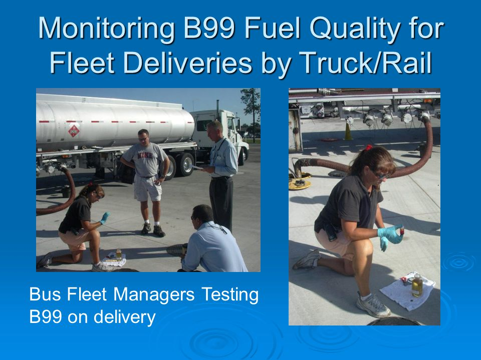 Monitoring B99 Fuel Quality for Fleet Deliveries by Truck/Rail Bus Fleet Managers Testing B99 on delivery
