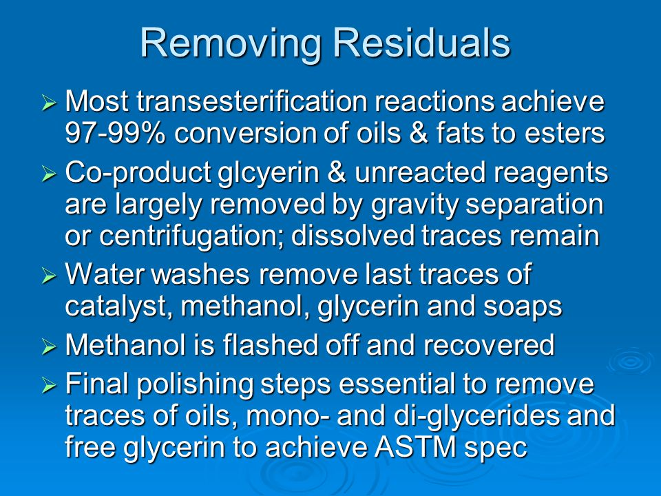 Removing Residuals  Most transesterification reactions achieve 97-99% conversion of oils & fats to esters  Co-product glcyerin & unreacted reagents