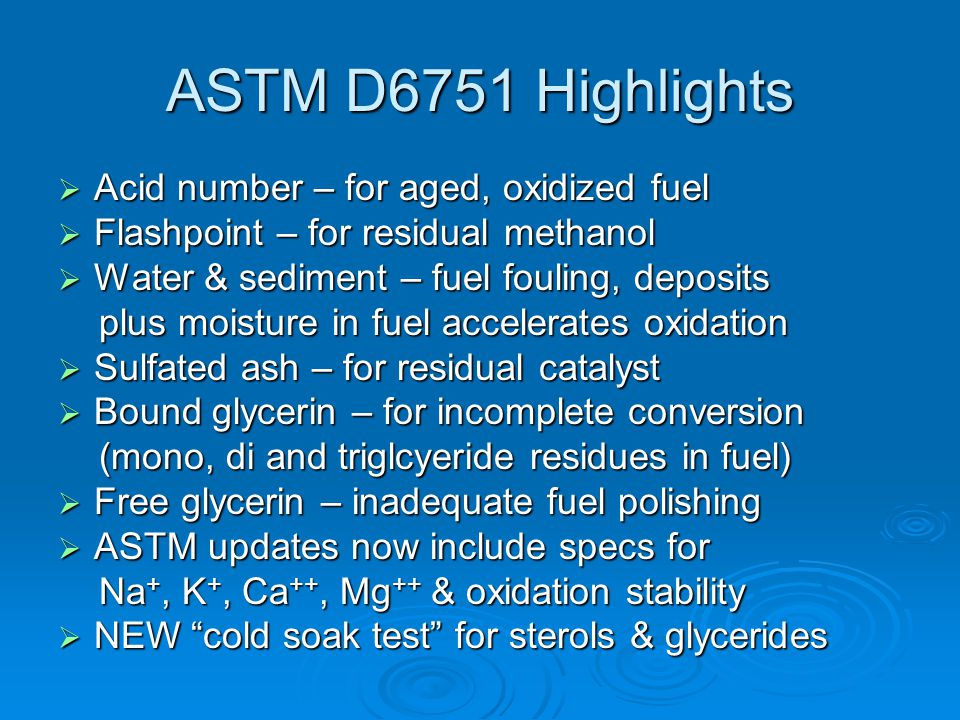 ASTM D6751 Highlights  Acid number – for aged, oxidized fuel  Flashpoint – for residual methanol  Water & sediment – fuel fouling, deposits plus moisture in fuel accelerates oxidation plus moisture in fuel accelerates oxidation  Sulfated ash – for residual catalyst  Bound glycerin – for incomplete conversion (mono, di and triglcyeride residues in fuel) (mono, di and triglcyeride residues in fuel)  Free glycerin – inadequate fuel polishing  ASTM updates now include specs for Na +, K +, Ca ++, Mg ++ & oxidation stability Na +, K +, Ca ++, Mg ++ & oxidation stability  NEW cold soak test for sterols & glycerides