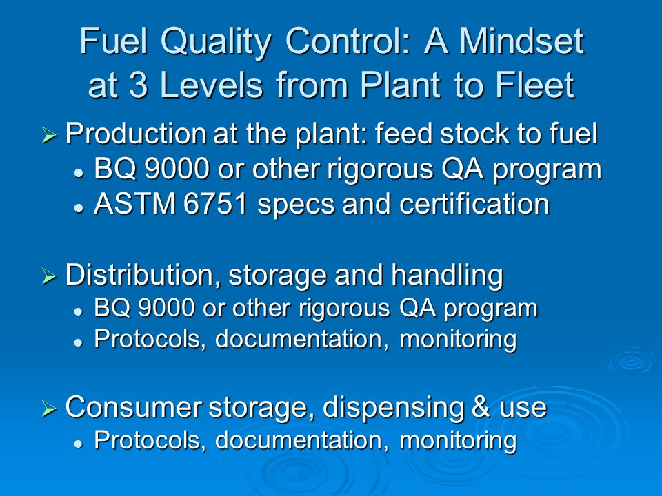 Fuel Quality Control: A Mindset at 3 Levels from Plant to Fleet  Production at the plant: feed stock to fuel BQ 9000 or other rigorous QA program BQ 9000 or other rigorous QA program ASTM 6751 specs and certification ASTM 6751 specs and certification  Distribution, storage and handling BQ 9000 or other rigorous QA program BQ 9000 or other rigorous QA program Protocols, documentation, monitoring Protocols, documentation, monitoring  Consumer storage, dispensing & use Protocols, documentation, monitoring Protocols, documentation, monitoring
