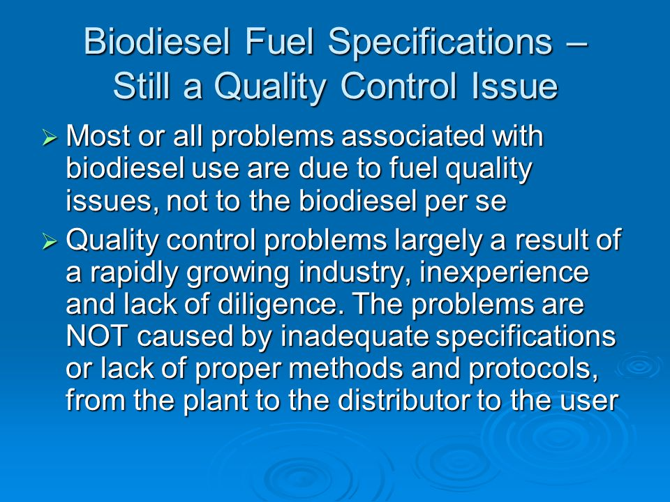 Biodiesel Fuel Specifications – Still a Quality Control Issue  Most or all problems associated with biodiesel use are due to fuel quality issues, not