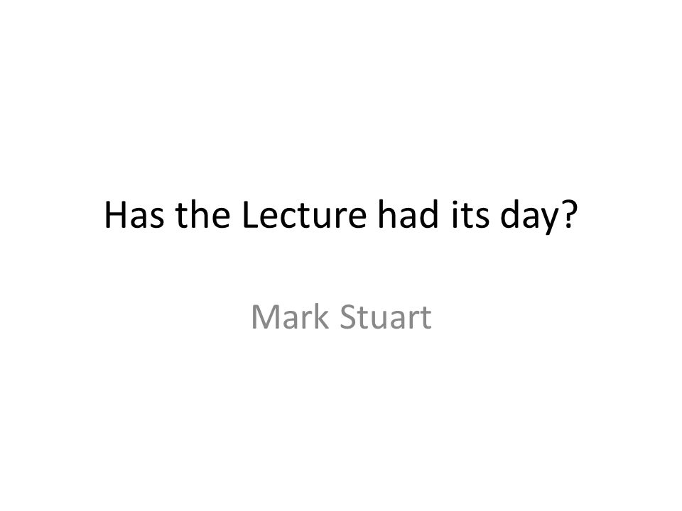 Has the Lecture had its day? Mark Stuart