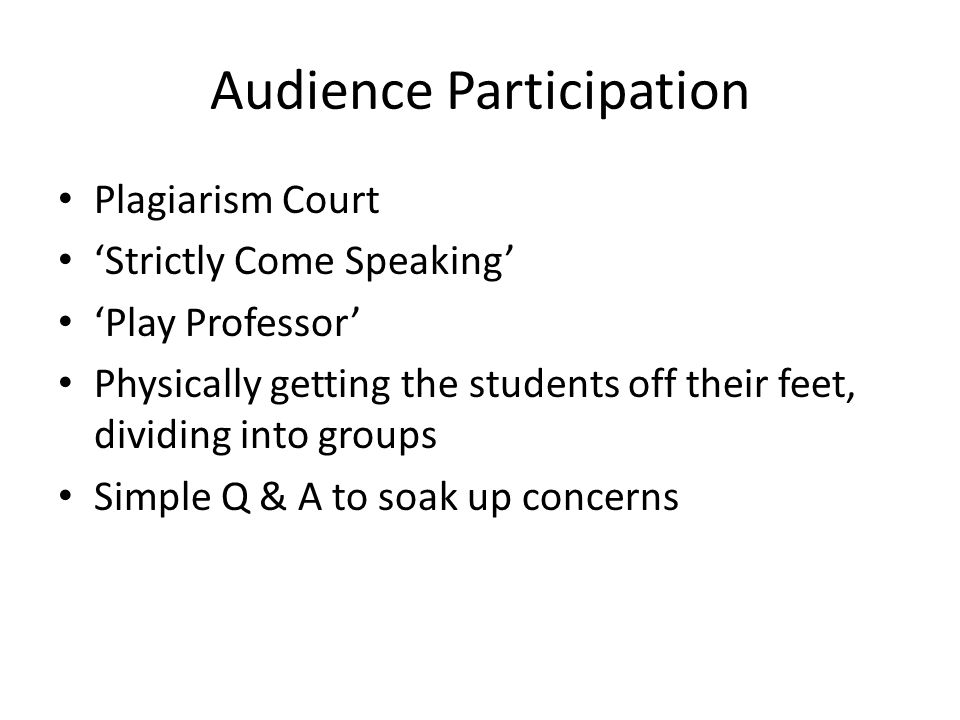 Audience Participation Plagiarism Court 'Strictly Come Speaking' 'Play Professor' Physically getting the students off their feet, dividing into groups Simple Q & A to soak up concerns