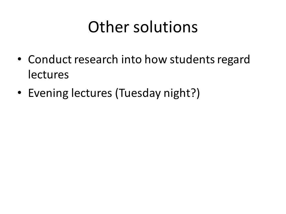 Other solutions Conduct research into how students regard lectures Evening lectures (Tuesday night?)