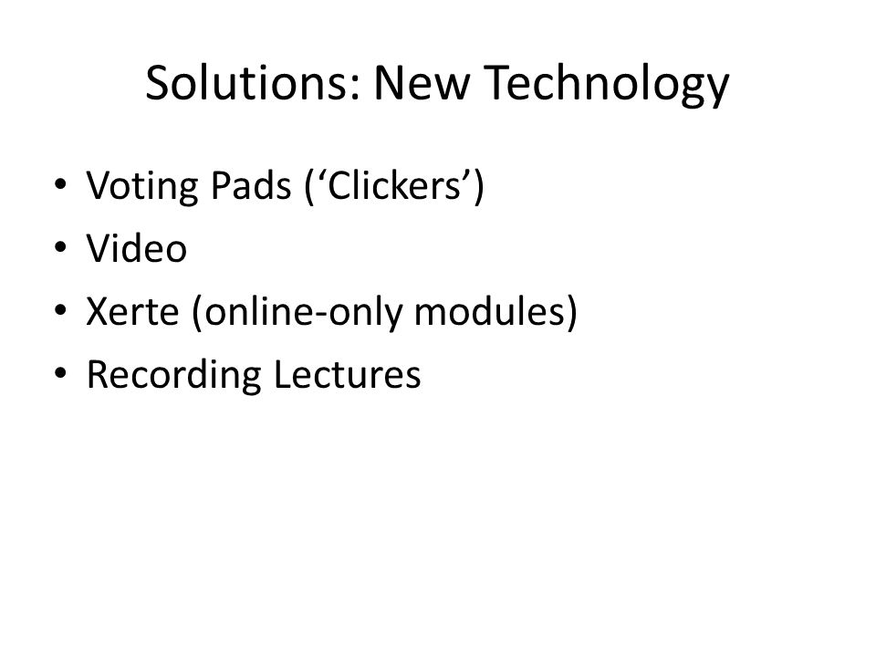Solutions: New Technology Voting Pads ('Clickers') Video Xerte (online-only modules) Recording Lectures