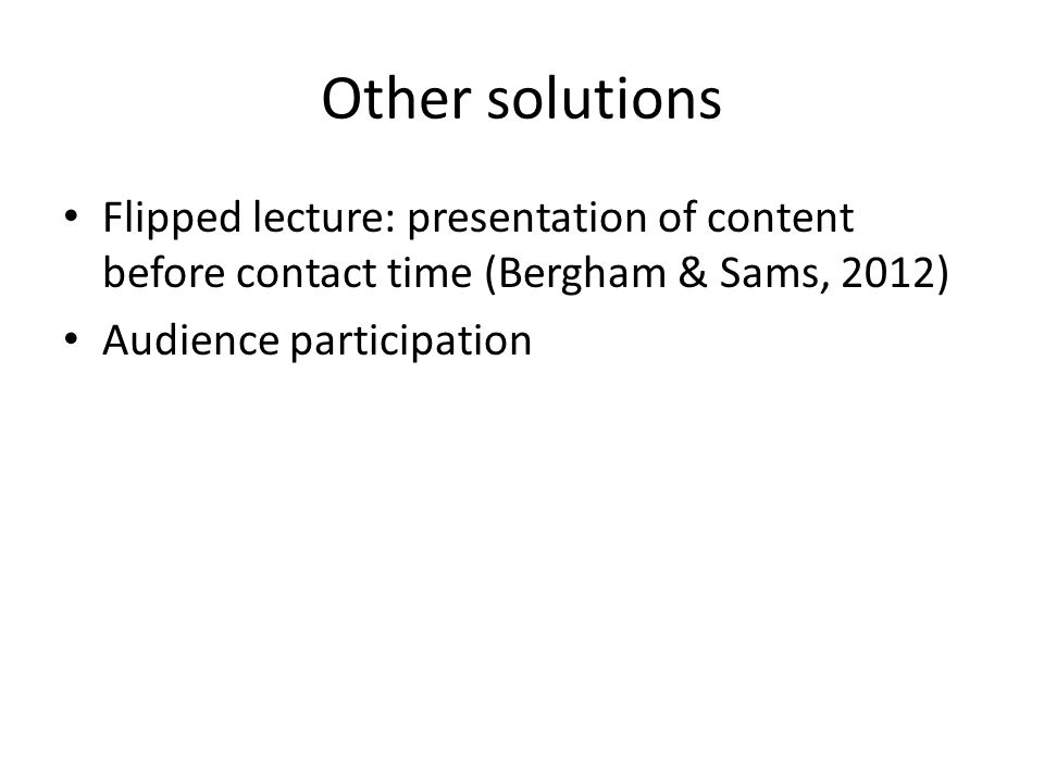 Other solutions Flipped lecture: presentation of content before contact time (Bergham & Sams, 2012) Audience participation