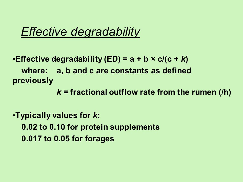 Effective degradability Effective degradability (ED) = a + b × c/(c + k) where:a, b and c are constants as defined previously k = fractional outflow rate from the rumen (/h) Typically values for k: 0.02 to 0.10 for protein supplements 0.017 to 0.05 for forages