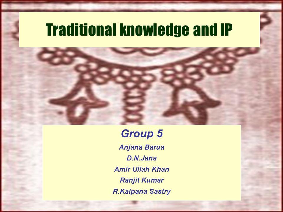 Program on HIPSCA,IIM-A Traditional knowledge and IP Group 5 Anjana Barua D.N.Jana Amir Ullah Khan Ranjit Kumar R.Kalpana Sastry